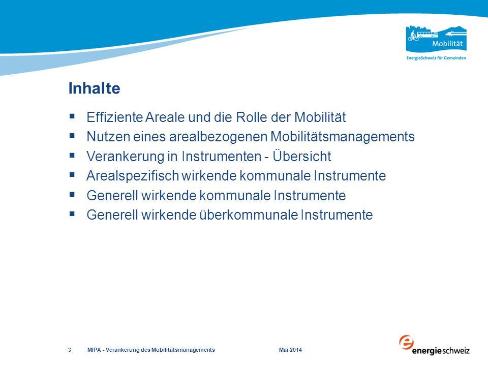  Effiziente Areale und die Rolle der Mobilität  Nutzen eines arealbezogenen Mobilitätsmanagements  Verankerung in Instrumenten - Übersicht  Arealspezifisch wirkende kommunale Instrumente  Generell wirkende kommunale Instrumente  Generell wirkende überkommunale Instrumente Inhalte MIPA - Verankerung des Mobilitätsmanagements Mai 2014 3