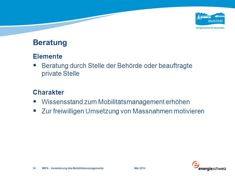 Elemente  Beratung durch Stelle der Behörde oder beauftragte private Stelle Charakter  Wissensstand zum Mobilitätsmanagement erhöhen  Zur freiwilligen Umsetzung von Massnahmen motivieren Beratung MIPA - Verankerung des Mobilitätsmanagements Mai 2014 34