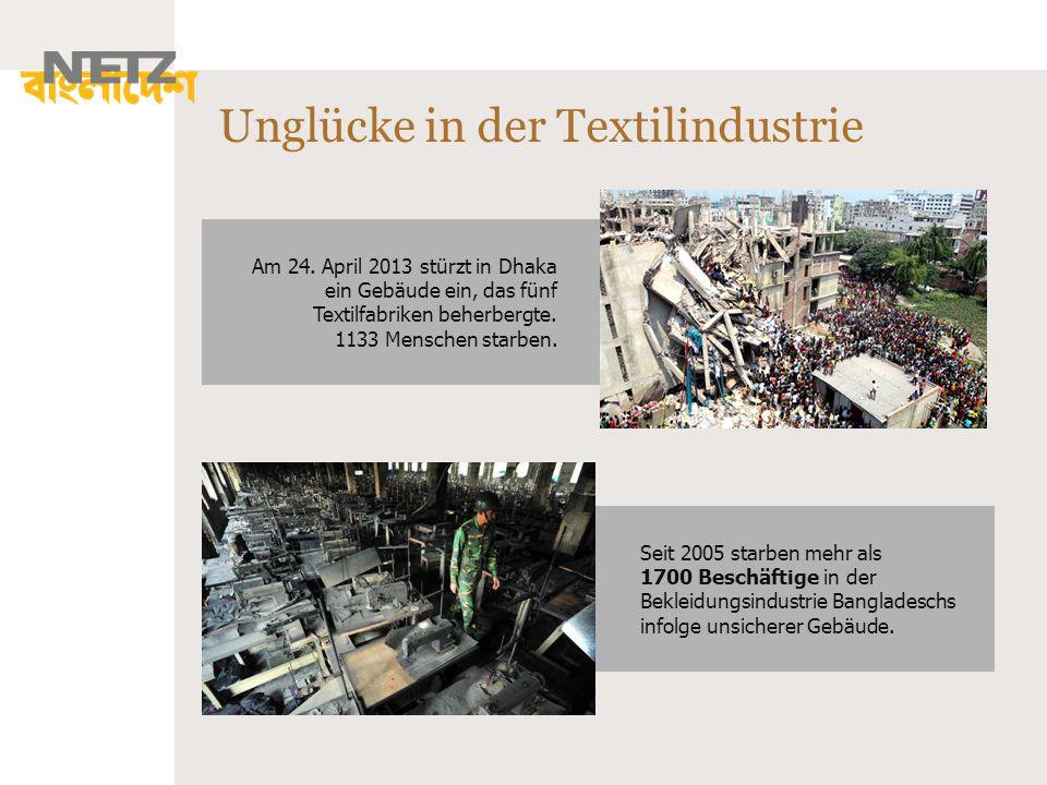 Unglücke in der Textilindustrie Seit 2005 starben mehr als 1700 Beschäftige in der Bekleidungsindustrie Bangladeschs infolge unsicherer Gebäude. Am 24