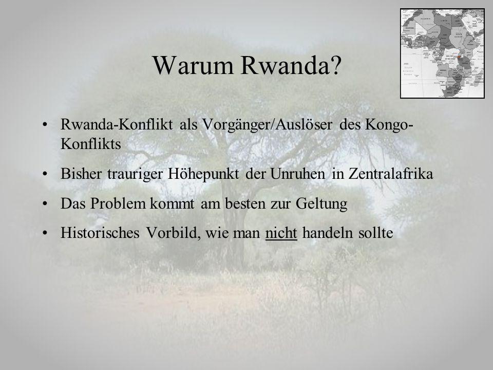 Warum Rwanda? Rwanda-Konflikt als Vorgänger/Auslöser des Kongo- Konflikts Bisher trauriger Höhepunkt der Unruhen in Zentralafrika Das Problem kommt am
