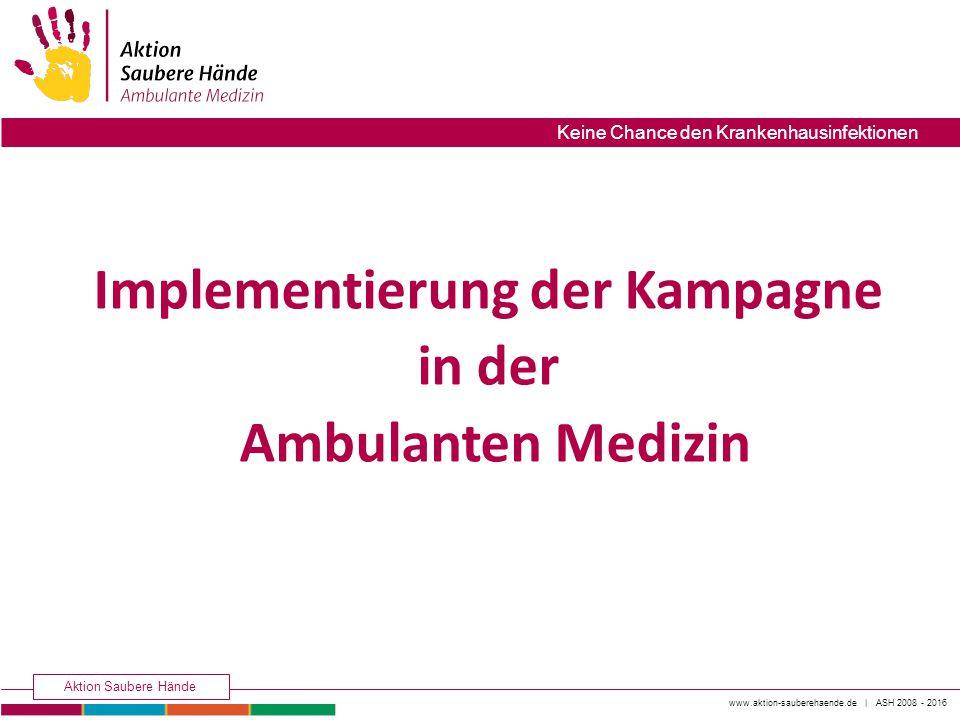 www.aktion-sauberehaende.de | ASH 2008 - 2016 Aktion Saubere Hände Keine Chance den Krankenhausinfektionen Implementierung der Kampagne in der Ambulan