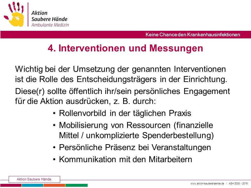 www.aktion-sauberehaende.de | ASH 2008 - 2016 Aktion Saubere Hände Keine Chance den Krankenhausinfektionen 4. Interventionen und Messungen Wichtig bei