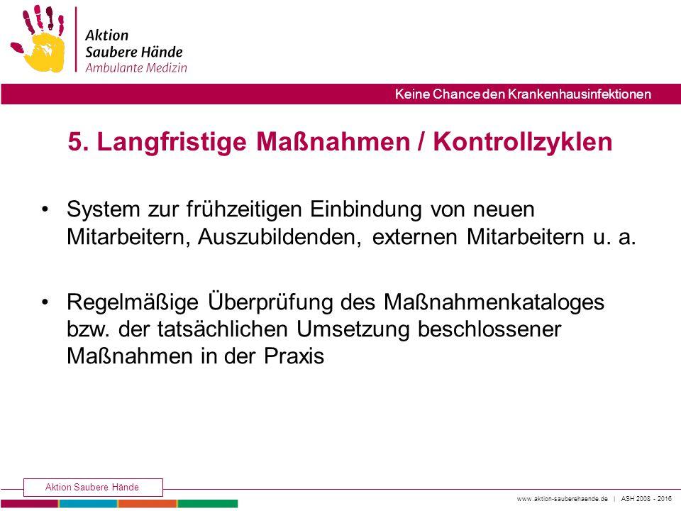 www.aktion-sauberehaende.de | ASH 2008 - 2016 Aktion Saubere Hände Keine Chance den Krankenhausinfektionen 5. Langfristige Maßnahmen / Kontrollzyklen
