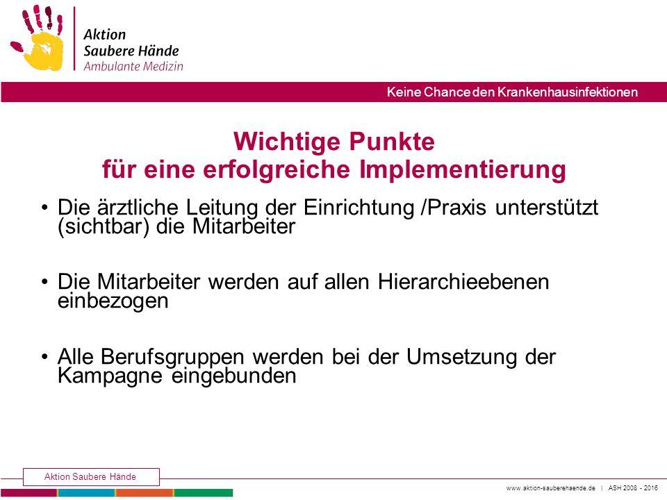 www.aktion-sauberehaende.de | ASH 2008 - 2016 Aktion Saubere Hände Keine Chance den Krankenhausinfektionen Wichtige Punkte für eine erfolgreiche Imple