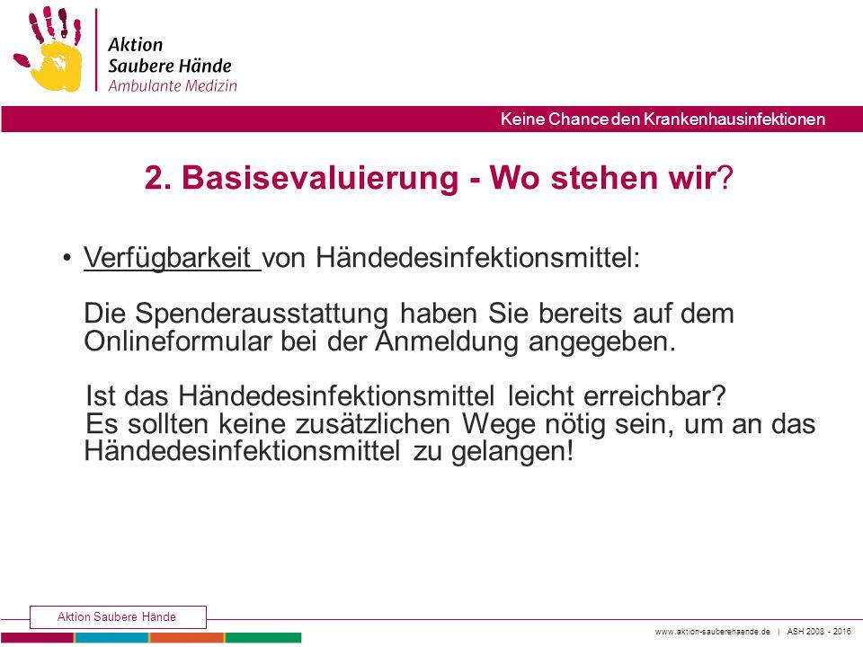 www.aktion-sauberehaende.de | ASH 2008 - 2016 Aktion Saubere Hände Keine Chance den Krankenhausinfektionen 2. Basisevaluierung - Wo stehen wir? Verfüg