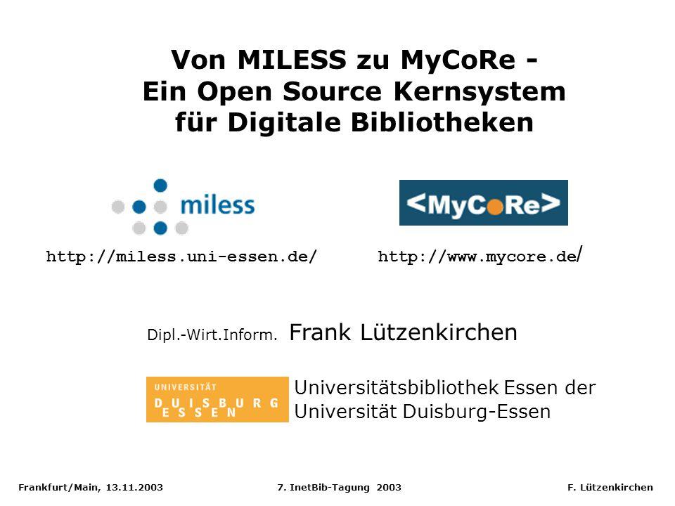 Frankfurt/Main, 13.11.2003 7. InetBib-Tagung 2003 F. Lützenkirchen Von MILESS zu MyCoRe - Ein Open Source Kernsystem für Digitale Bibliotheken Dipl.-W