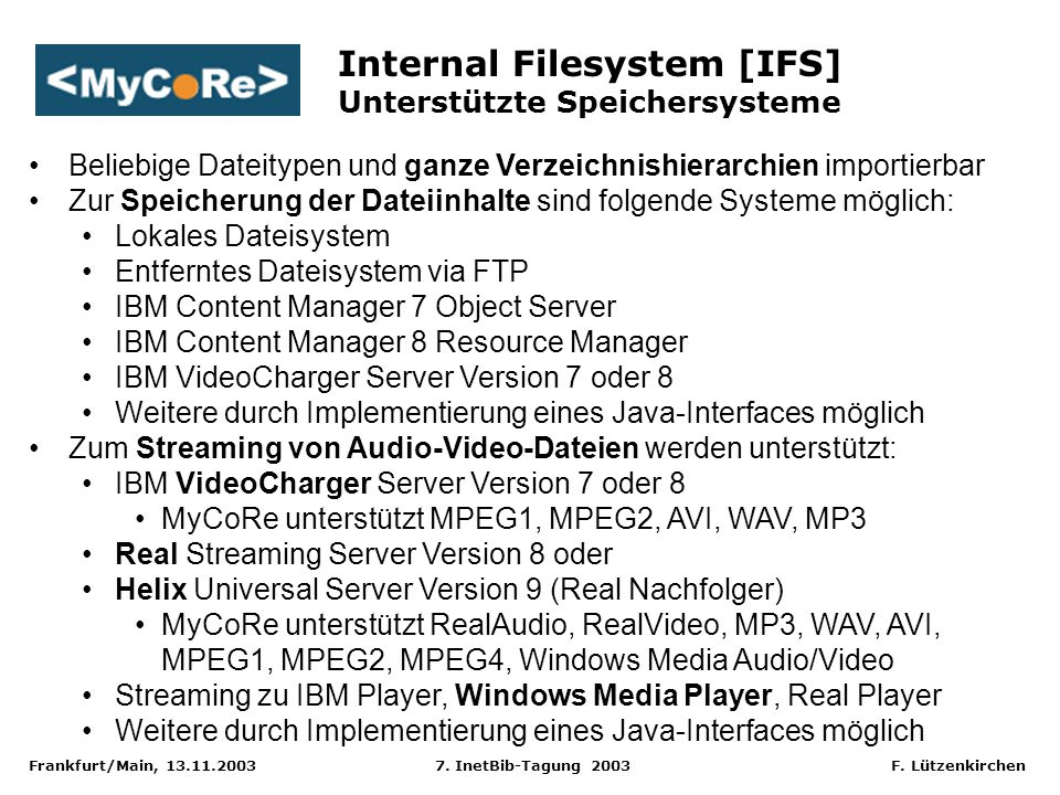 Frankfurt/Main, 13.11.2003 7. InetBib-Tagung 2003 F. Lützenkirchen Internal Filesystem [IFS] Unterstützte Speichersysteme Beliebige Dateitypen und gan