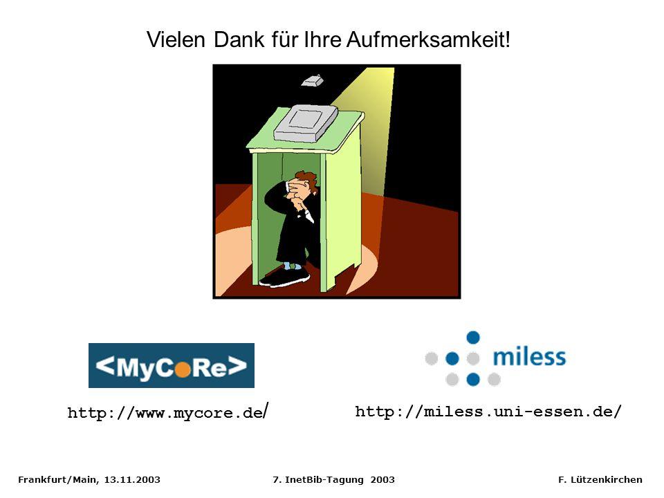 Frankfurt/Main, 13.11.2003 7. InetBib-Tagung 2003 F. Lützenkirchen Vielen Dank für Ihre Aufmerksamkeit! http://miless.uni-essen.de/ http://www.mycore.