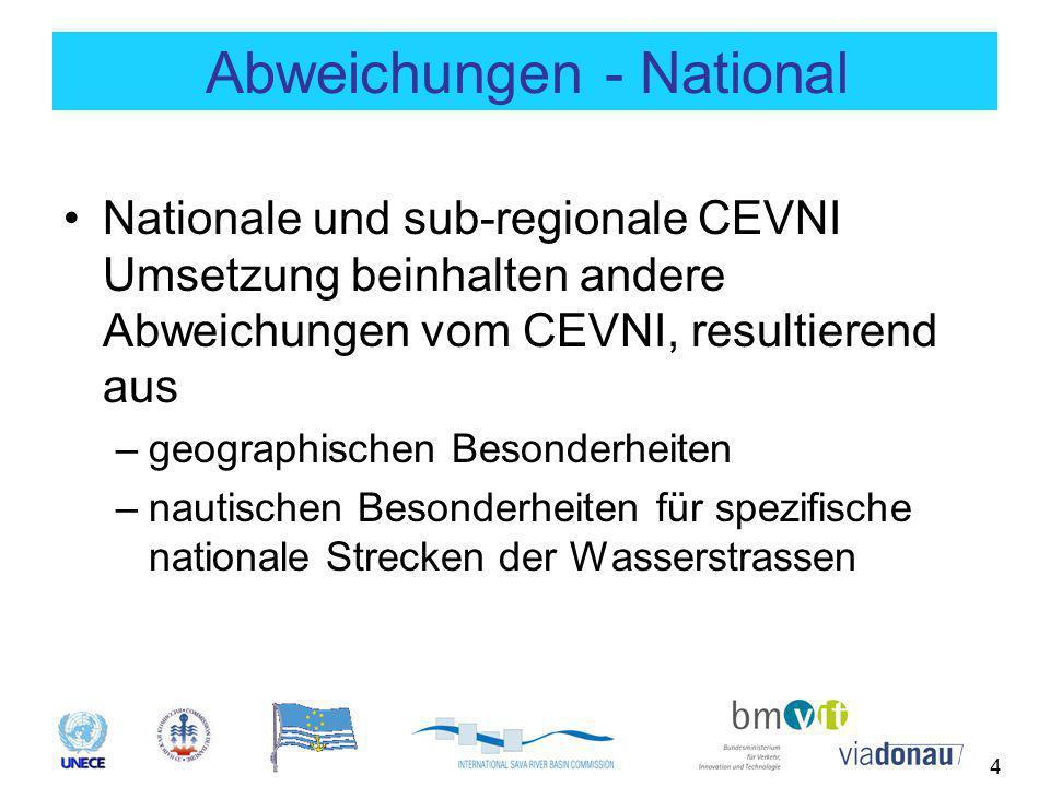 4 Abweichungen - National Nationale und sub-regionale CEVNI Umsetzung beinhalten andere Abweichungen vom CEVNI, resultierend aus –geographischen Besonderheiten –nautischen Besonderheiten für spezifische nationale Strecken der Wasserstrassen