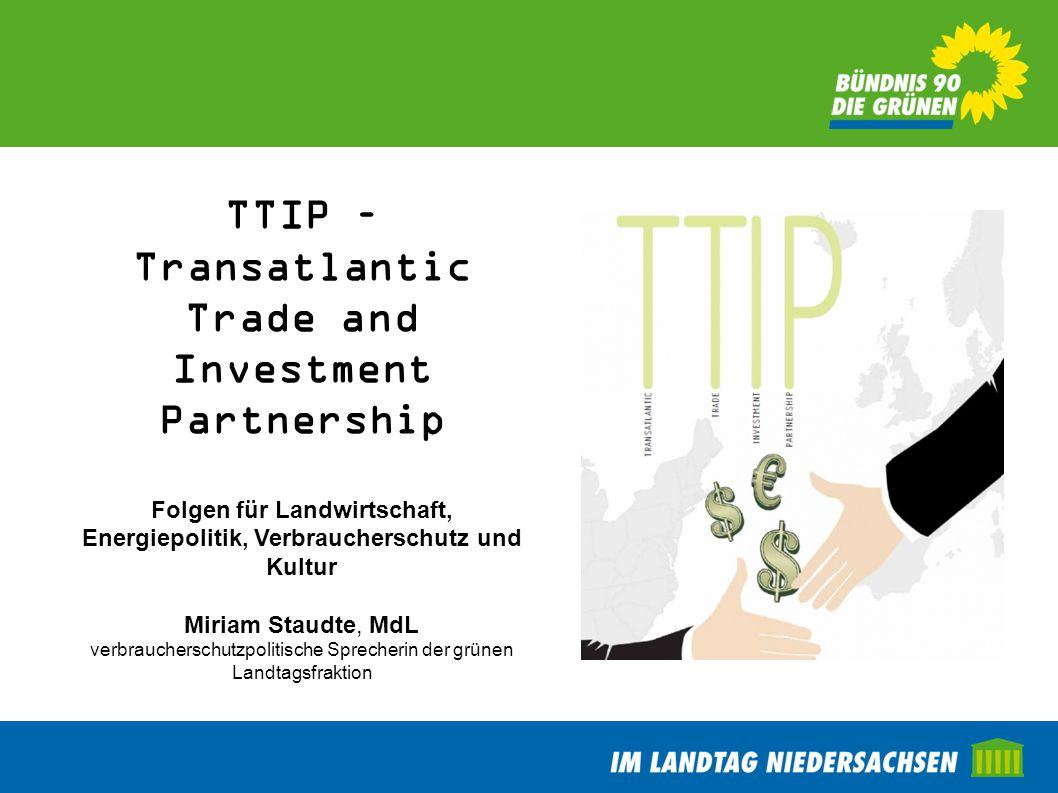 TTIP – Transatlantic Trade and Investment Partnership Folgen für Landwirtschaft, Energiepolitik, Verbraucherschutz und Kultur Miriam Staudte, MdL verb