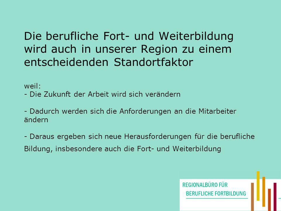 Die berufliche Fort- und Weiterbildung wird auch in unserer Region zu einem entscheidenden Standortfaktor weil: - Die Zukunft der Arbeit wird sich ver