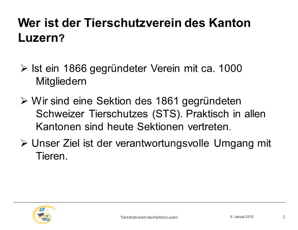 9. Januar 2015 Tierschutzverein des Kantons Luzern 2 Wer ist der Tierschutzverein des Kanton Luzern ?  Ist ein 1866 gegründeter Verein mit ca. 1000 M