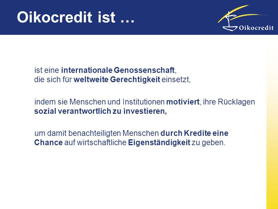 Oikocredit unterstützt weltweit mehr als 630.000 Menschen (31.12.2007) Nah bei den Menschen: 60 Länder 665 Partner davon 419 MFI´s 11 Regionalbüros 17 Länderbüros Zentrale in NL                           
