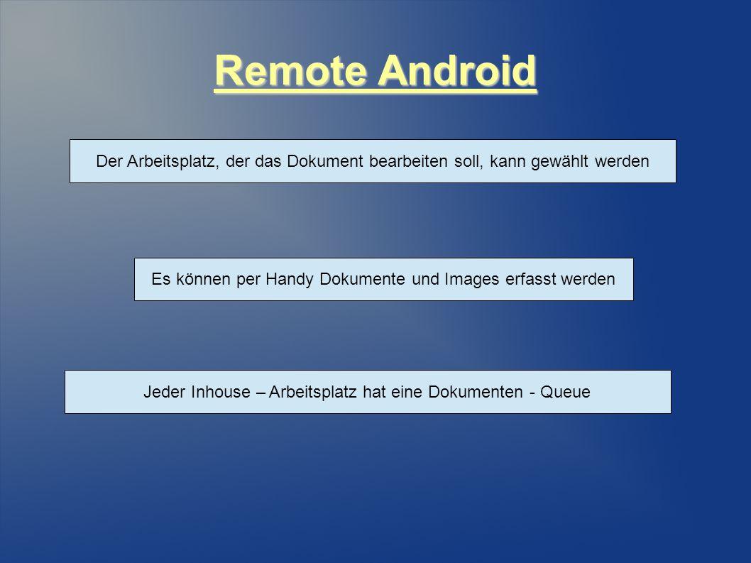 Remote Android Es können per Handy Dokumente und Images erfasst werden Der Arbeitsplatz, der das Dokument bearbeiten soll, kann gewählt werden Jeder Inhouse – Arbeitsplatz hat eine Dokumenten - Queue