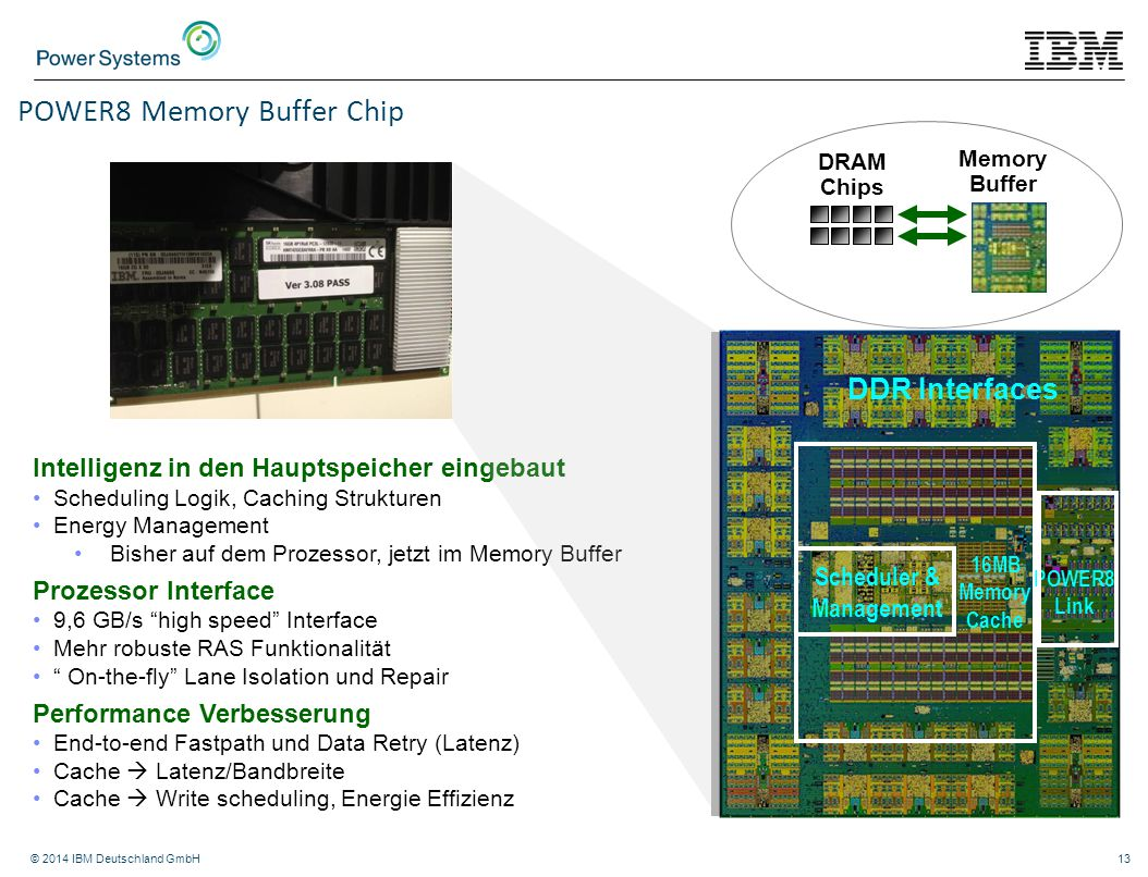 © 2014 IBM Deutschland GmbH13 Memory Buffer DRAM Chips DDR Interfaces POWER8 Link Scheduler & Management 16MB Memory Cache POWER8 Memory Buffer Chip Intelligenz in den Hauptspeicher eingebaut Scheduling Logik, Caching Strukturen Energy Management Bisher auf dem Prozessor, jetzt im Memory Buffer Prozessor Interface 9,6 GB/s high speed Interface Mehr robuste RAS Funktionalität On-the-fly Lane Isolation und Repair Performance Verbesserung End-to-end Fastpath und Data Retry (Latenz) Cache  Latenz/Bandbreite Cache  Write scheduling, Energie Effizienz