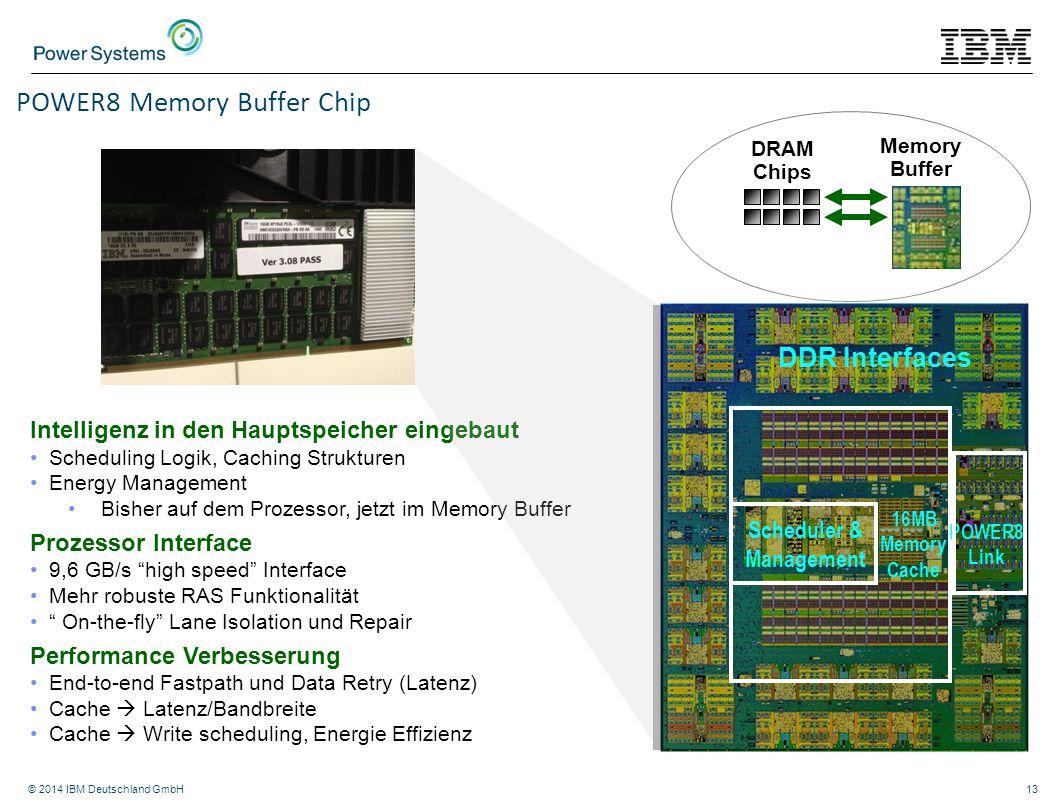 © 2014 IBM Deutschland GmbH13 Memory Buffer DRAM Chips DDR Interfaces POWER8 Link Scheduler & Management 16MB Memory Cache POWER8 Memory Buffer Chip I