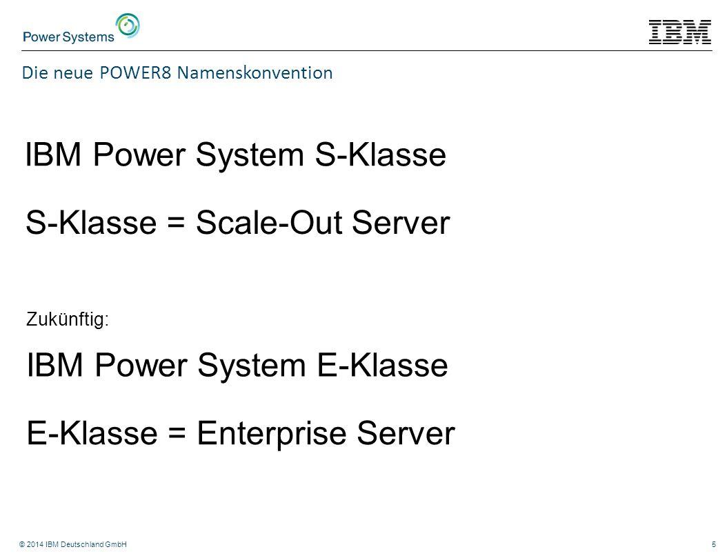 © 2014 IBM Deutschland GmbH5 Die neue POWER8 Namenskonvention IBM Power System S-Klasse S-Klasse = Scale-Out Server IBM Power System E-Klasse E-Klasse