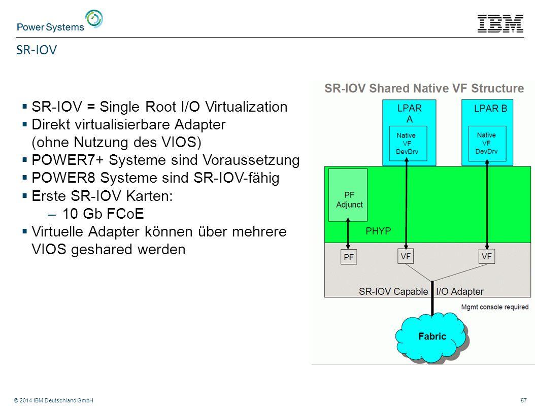 © 2014 IBM Deutschland GmbH57 SR-IOV  SR-IOV = Single Root I/O Virtualization  Direkt virtualisierbare Adapter (ohne Nutzung des VIOS)  POWER7+ Sys