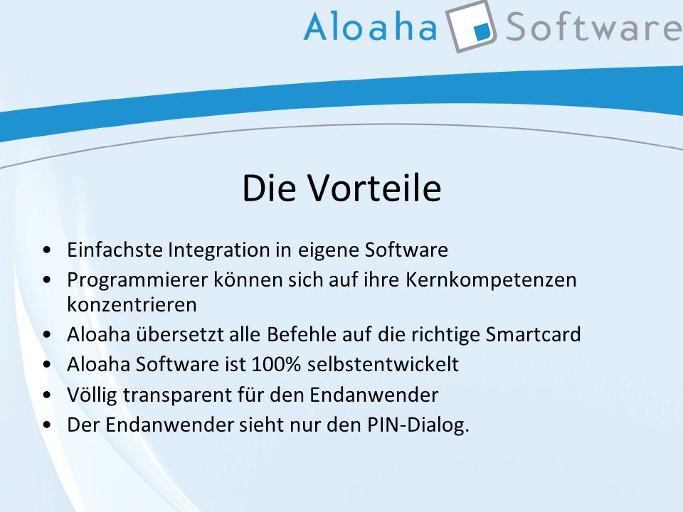 Die Vorteile Einfachste Integration in eigene Software Programmierer können sich auf ihre Kernkompetenzen konzentrieren Aloaha übersetzt alle Befehle auf die richtige Smartcard Aloaha Software ist 100% selbstentwickelt Völlig transparent für den Endanwender Der Endanwender sieht nur den PIN-Dialog.