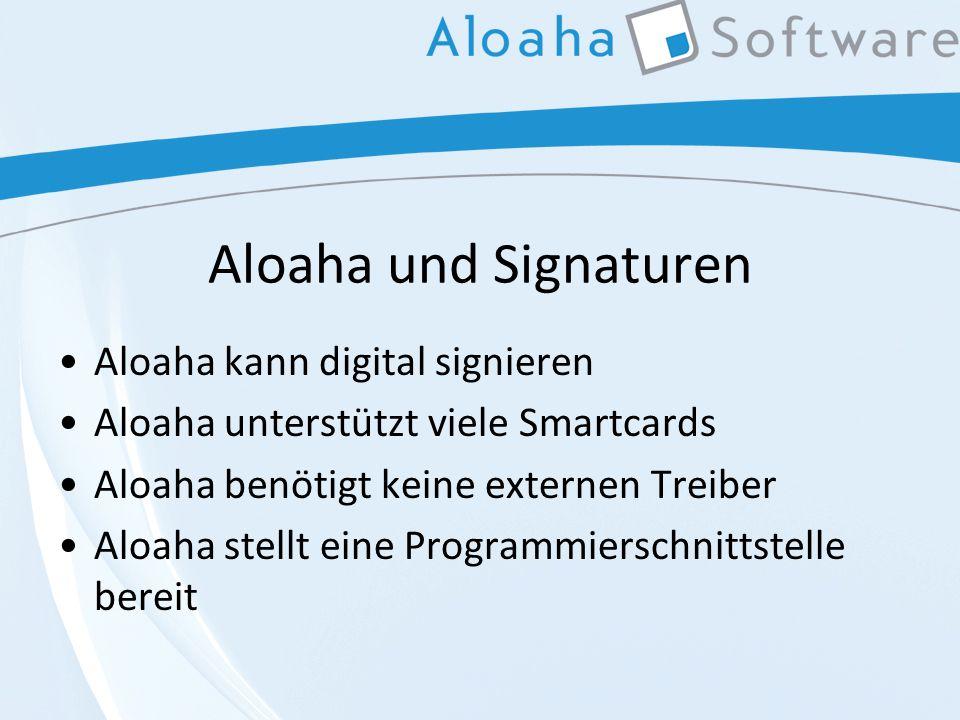 Aloaha und Signaturen Aloaha kann digital signieren Aloaha unterstützt viele Smartcards Aloaha benötigt keine externen Treiber Aloaha stellt eine Programmierschnittstelle bereit