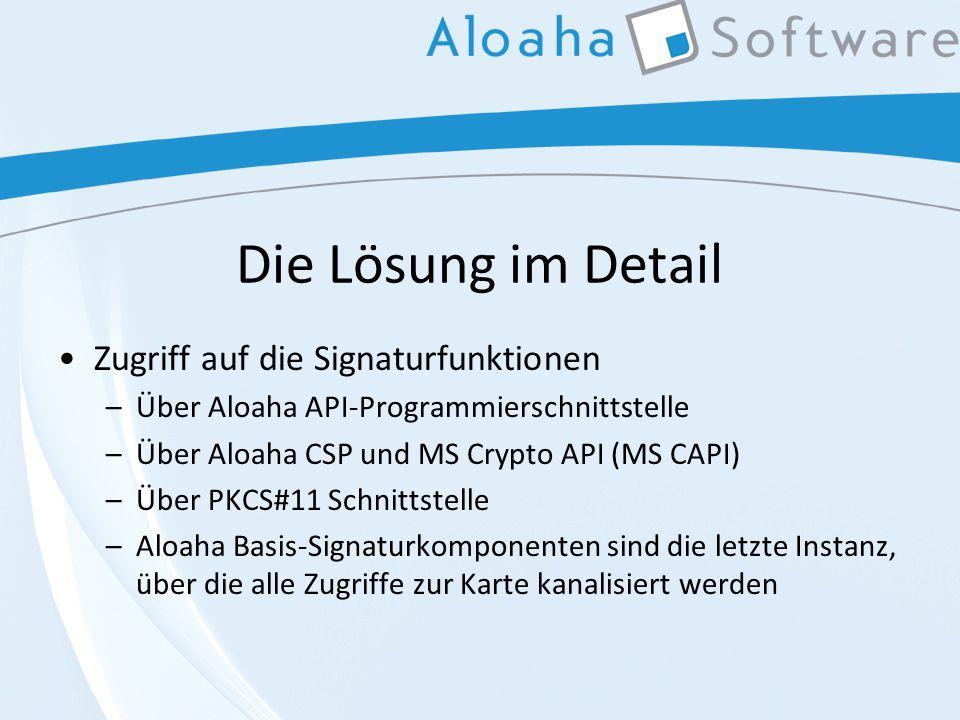 Die Lösung im Detail Zugriff auf die Signaturfunktionen –Über Aloaha API-Programmierschnittstelle –Über Aloaha CSP und MS Crypto API (MS CAPI) –Über PKCS#11 Schnittstelle –Aloaha Basis-Signaturkomponenten sind die letzte Instanz, über die alle Zugriffe zur Karte kanalisiert werden