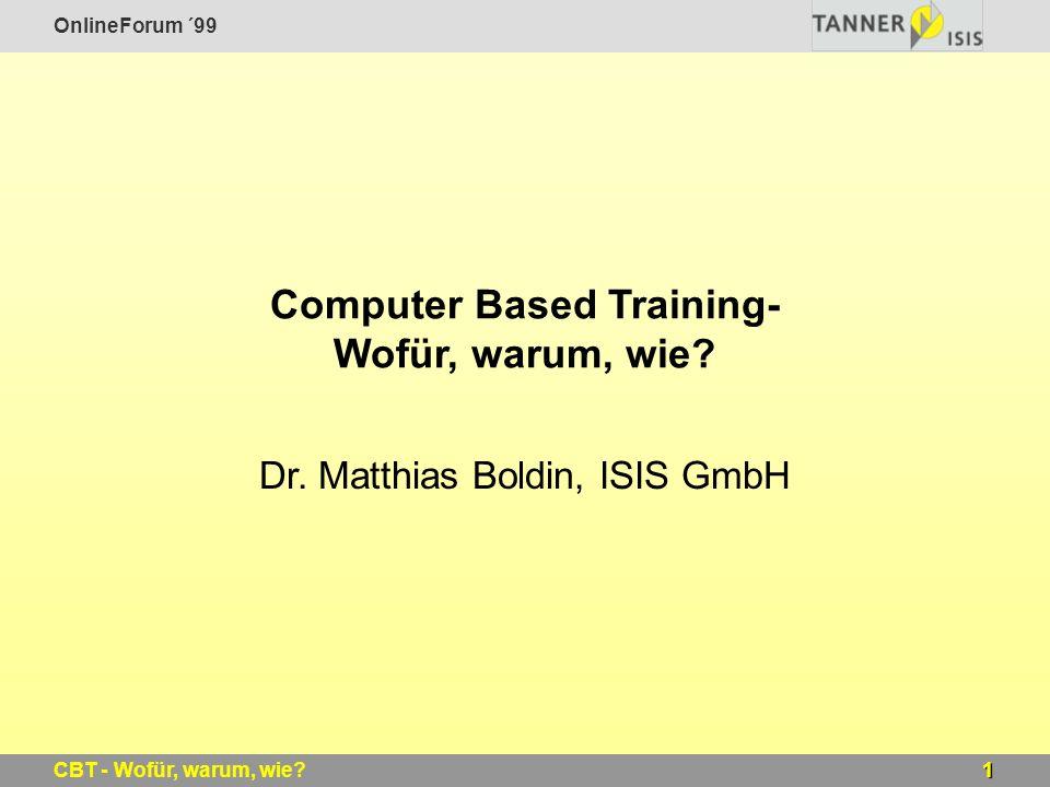 OnlineForum ´99 1CBT - Wofür, warum, wie? Computer Based Training- Wofür, warum, wie? Dr. Matthias Boldin, ISIS GmbH