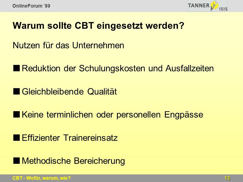 OnlineForum ´99 13CBT - Wofür, warum, wie? Warum sollte CBT eingesetzt werden? Nutzen für das Unternehmen Reduktion der Schulungskosten und Ausfallzei