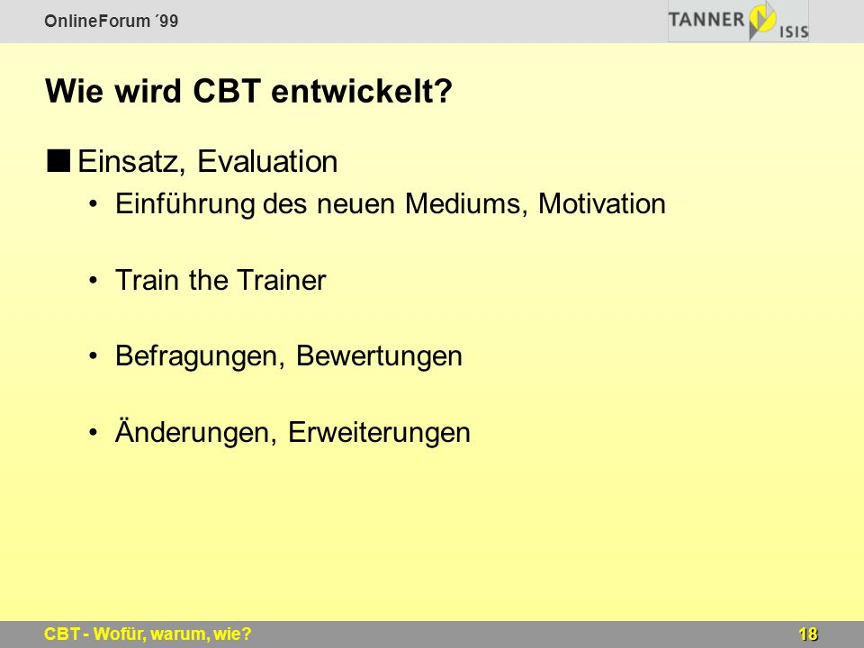 OnlineForum ´99 18CBT - Wofür, warum, wie? Wie wird CBT entwickelt? Einsatz, Evaluation Einführung des neuen Mediums, Motivation Train the Trainer Bef