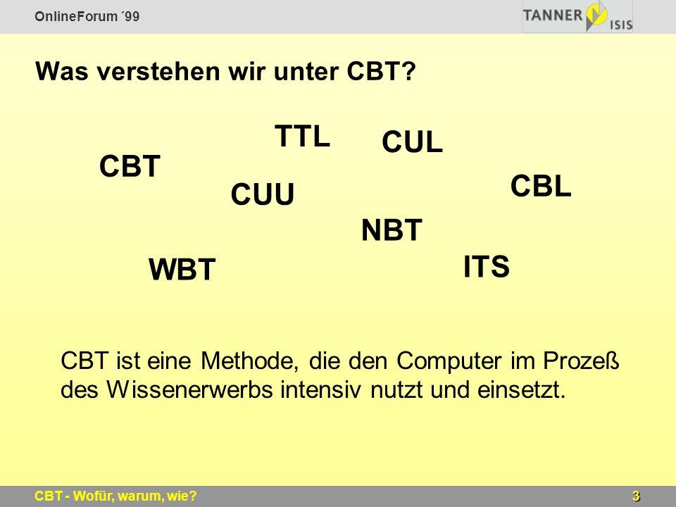 OnlineForum ´99 3CBT - Wofür, warum, wie? Was verstehen wir unter CBT? CBT ist eine Methode, die den Computer im Prozeß des Wissenerwerbs intensiv nut