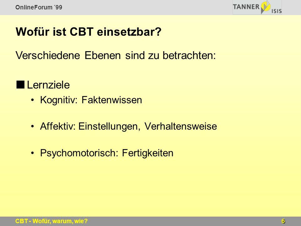 OnlineForum ´99 6CBT - Wofür, warum, wie? Wofür ist CBT einsetzbar? Lernziele Kognitiv: Faktenwissen Affektiv: Einstellungen, Verhaltensweise Psychomo