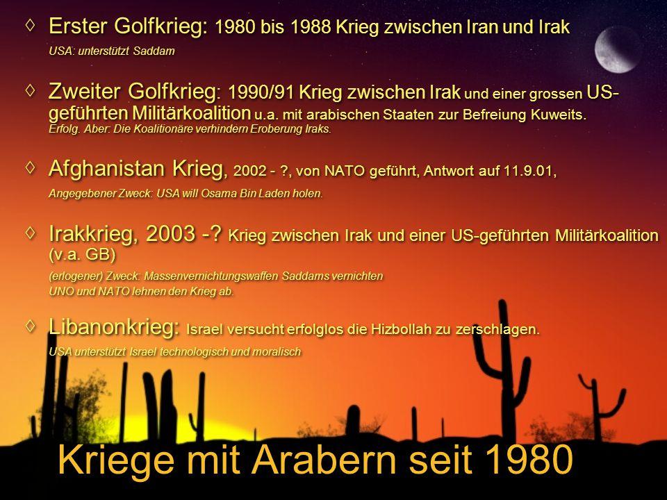 Kriege mit Arabern seit 1980 ◊Erster Golfkrieg: 1980 bis 1988 Krieg zwischen Iran und Irak USA: unterstützt Saddam ◊Zweiter Golfkrieg : 1990/91 Krieg zwischen Irak und einer grossen US- geführten Militärkoalition u.a.