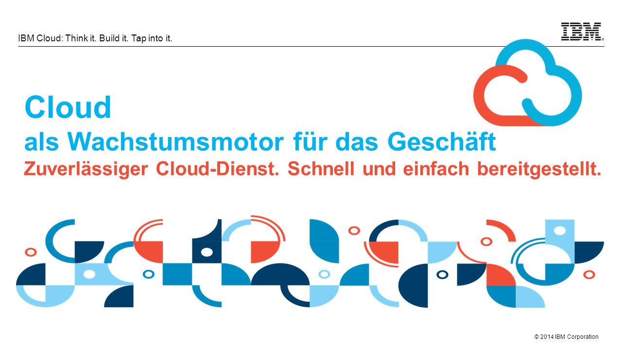 © 2014 IBM Corporation IBM Cloud: Think it. Build it. Tap into it. Cloud als Wachstumsmotor für das Geschäft Zuverlässiger Cloud-Dienst. Schnell und e