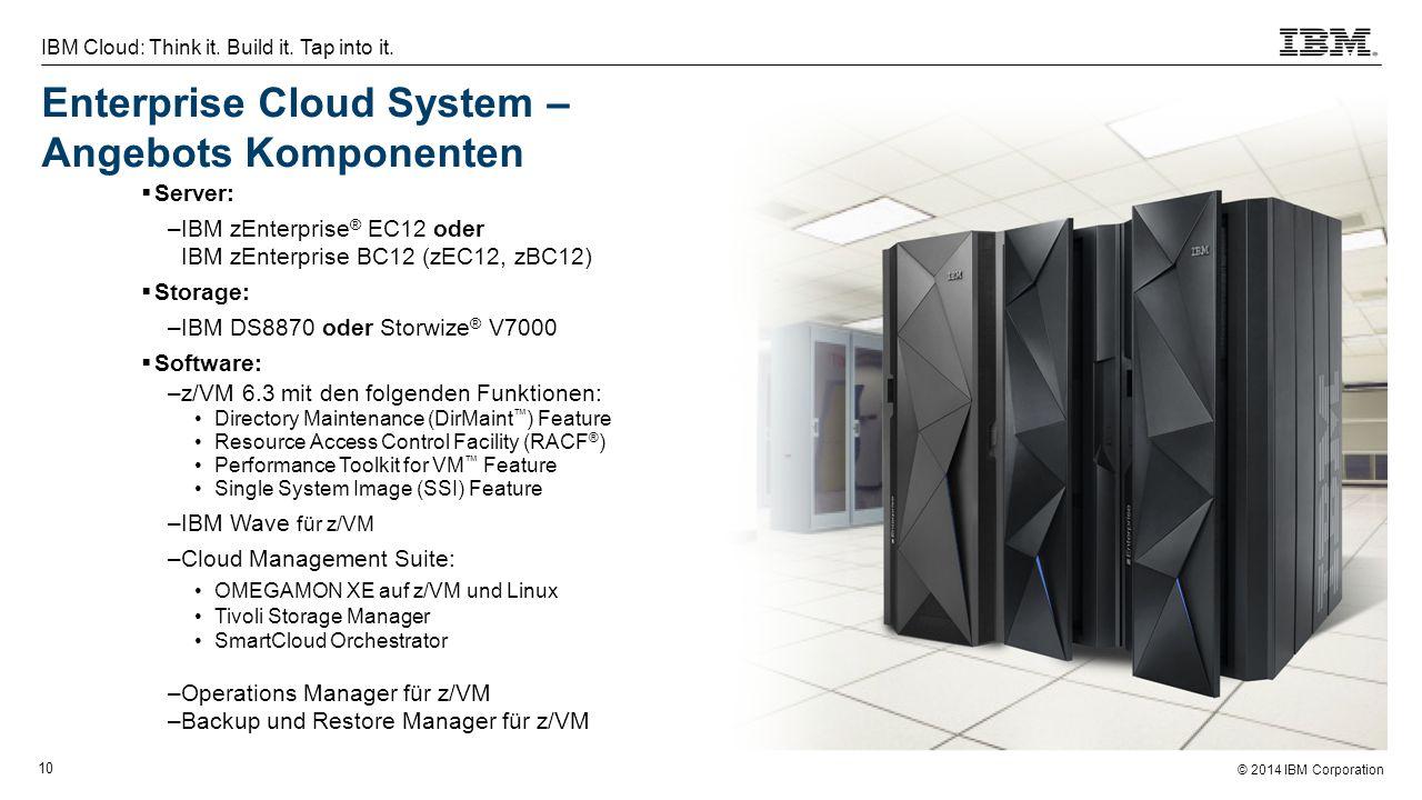 © 2014 IBM Corporation 10 IBM Cloud: Think it. Build it. Tap into it. Enterprise Cloud System – Angebots Komponenten  Server: –IBM zEnterprise ® EC12