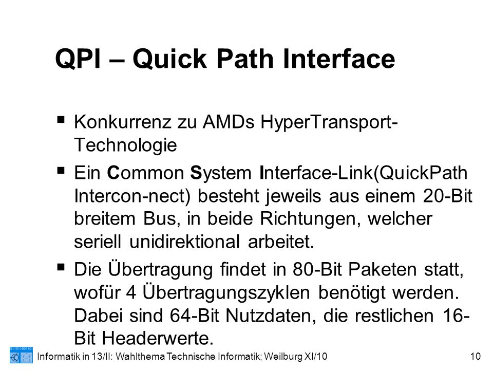 Informatik in 13/II: Wahlthema Technische Informatik; Weilburg XI/1010 QPI – Quick Path Interface  Konkurrenz zu AMDs HyperTransport- Technologie  Ein Common System Interface-Link(QuickPath Intercon-nect) besteht jeweils aus einem 20-Bit breitem Bus, in beide Richtungen, welcher seriell unidirektional arbeitet.