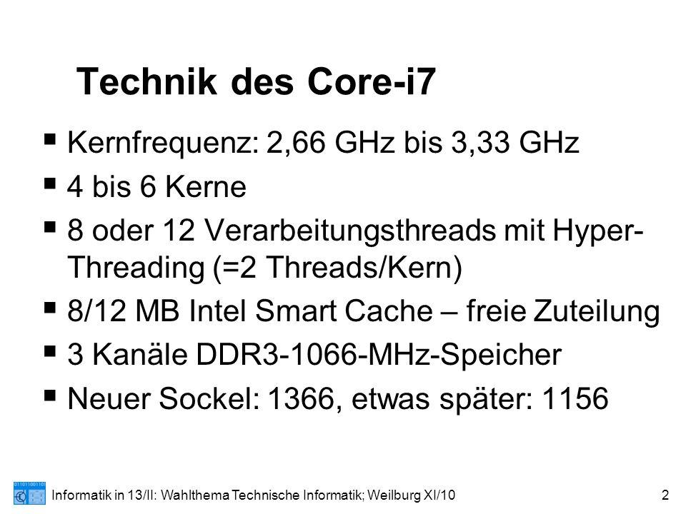 Informatik in 13/II: Wahlthema Technische Informatik; Weilburg XI/102 Technik des Core-i7  Kernfrequenz: 2,66 GHz bis 3,33 GHz  4 bis 6 Kerne  8 oder 12 Verarbeitungsthreads mit Hyper- Threading (=2 Threads/Kern)  8/12 MB Intel Smart Cache – freie Zuteilung  3 Kanäle DDR3-1066-MHz-Speicher  Neuer Sockel: 1366, etwas später: 1156