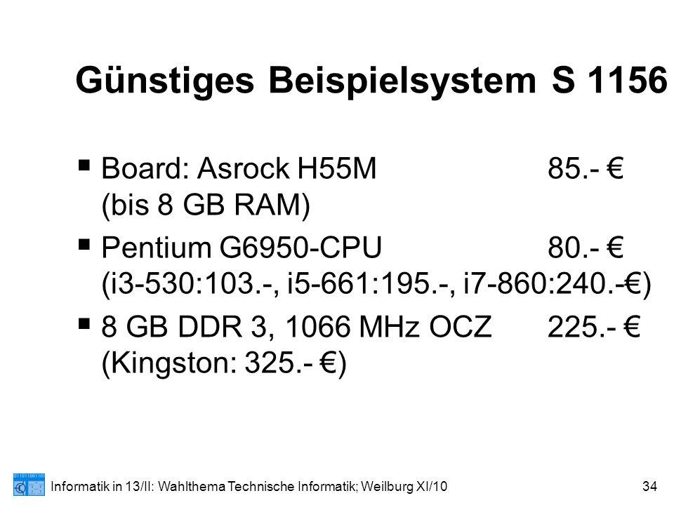 Informatik in 13/II: Wahlthema Technische Informatik; Weilburg XI/1034 Günstiges Beispielsystem S 1156  Board: Asrock H55M85.- € (bis 8 GB RAM)  Pentium G6950-CPU80.- € (i3-530:103.-, i5-661:195.-, i7-860:240.-€)  8 GB DDR 3, 1066 MHz OCZ225.- € (Kingston: 325.- €)
