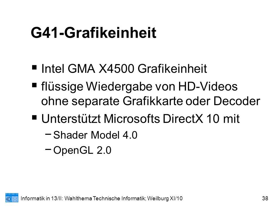 Informatik in 13/II: Wahlthema Technische Informatik; Weilburg XI/1038 G41-Grafikeinheit  Intel GMA X4500 Grafikeinheit  flüssige Wiedergabe von HD-Videos ohne separate Grafikkarte oder Decoder  Unterstützt Microsofts DirectX 10 mit − Shader Model 4.0 − OpenGL 2.0