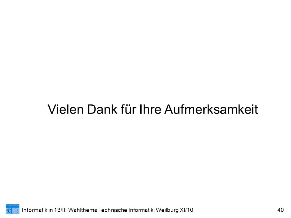 Informatik in 13/II: Wahlthema Technische Informatik; Weilburg XI/1040 Vielen Dank für Ihre Aufmerksamkeit