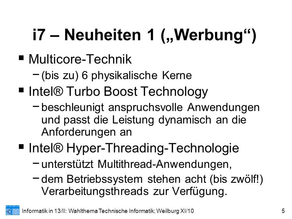 """Informatik in 13/II: Wahlthema Technische Informatik; Weilburg XI/106 i7 – Neuheiten 2 (""""Werbung )  Intel® Advanced-Smart-Cache − Für die führenden Multithread-Spiele optimiert  Intel® QuickPath Interconnect − Der integrierter Speichercontroller unterstützt drei Kanäle für DDR3-1066-MHz-Speicher und damit eine Speicherbandbreite von bis zu 25,5 GB/s  Intel® HD-Boost − 128-Bit-SSE-Befehle werden mit einer Frequenz von einem Befehl pro Taktzyklus verarbeitet (47 neue Befehle, = """"SSE4 , HD = Video/Audio!)"""