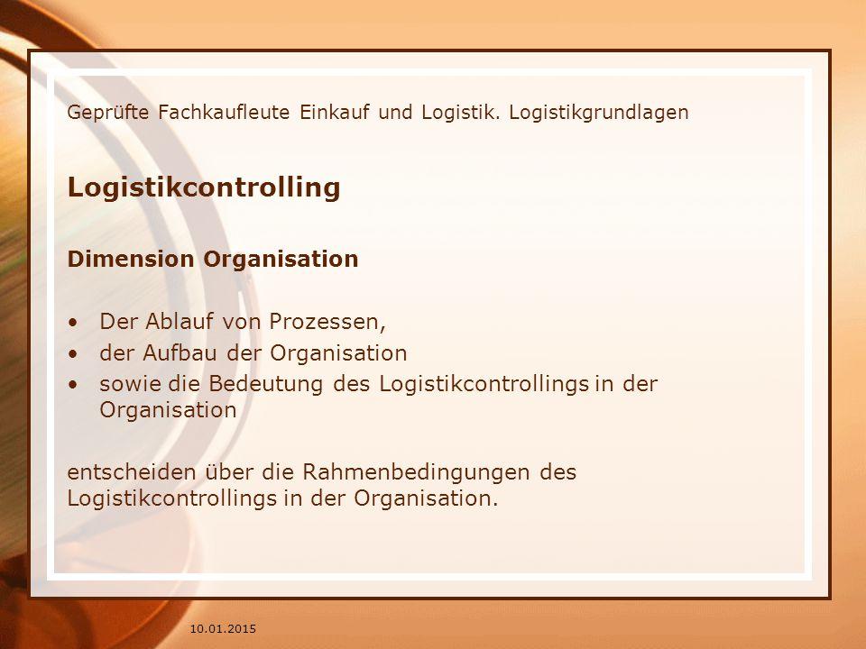 Geprüfte Fachkaufleute Einkauf und Logistik. Logistikgrundlagen Logistikcontrolling Dimension Organisation Der Ablauf von Prozessen, der Aufbau der Or