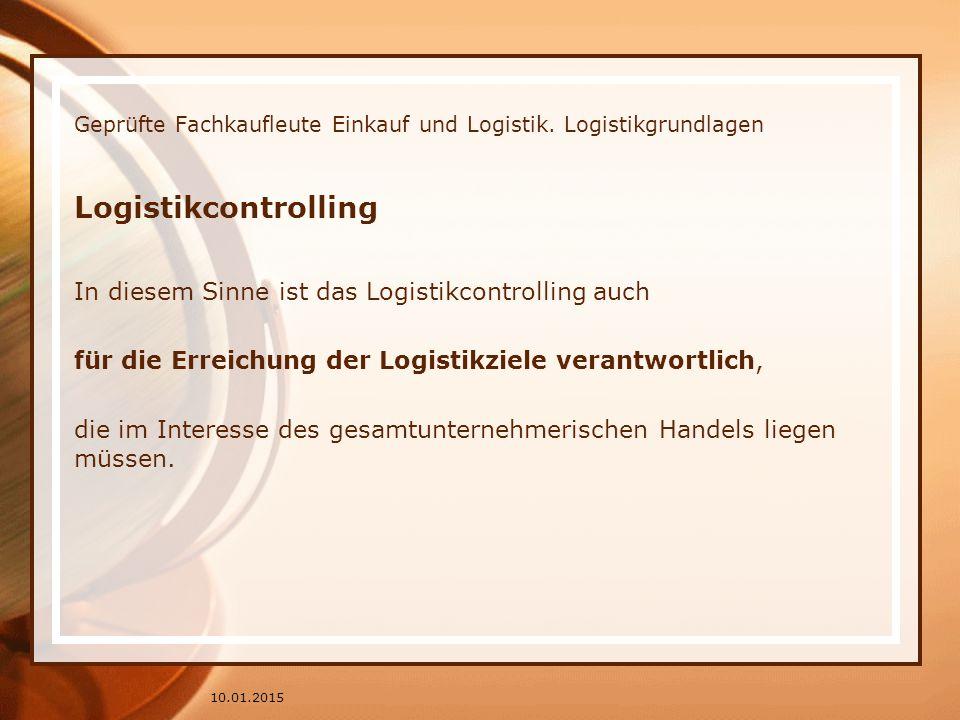Geprüfte Fachkaufleute Einkauf und Logistik. Logistikgrundlagen Logistikcontrolling In diesem Sinne ist das Logistikcontrolling auch für die Erreichun