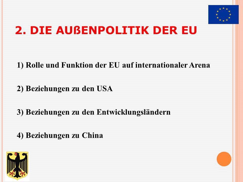 2. DIE AUßENPOLITIK DER EU 1) Rolle und Funktion der EU auf internationaler Arena 2) Beziehungen zu den USA 3) Beziehungen zu den Entwicklungsländern
