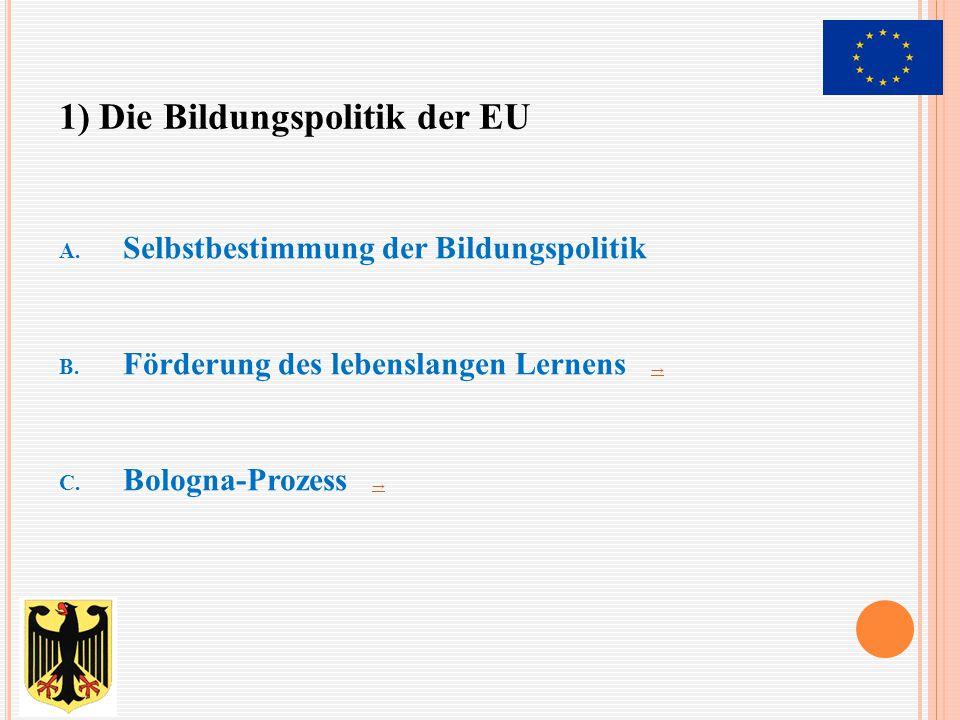 A. Selbstbestimmung der Bildungspolitik B. Förderung des lebenslangen Lernens → → C. Bologna-Prozess → → 1) Die Bildungspolitik der EU