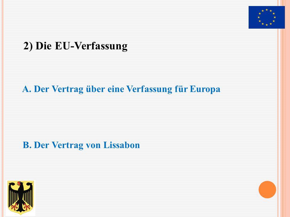 A. Der Vertrag über eine Verfassung für Europa B. Der Vertrag von Lissabon 2) Die EU-Verfassung