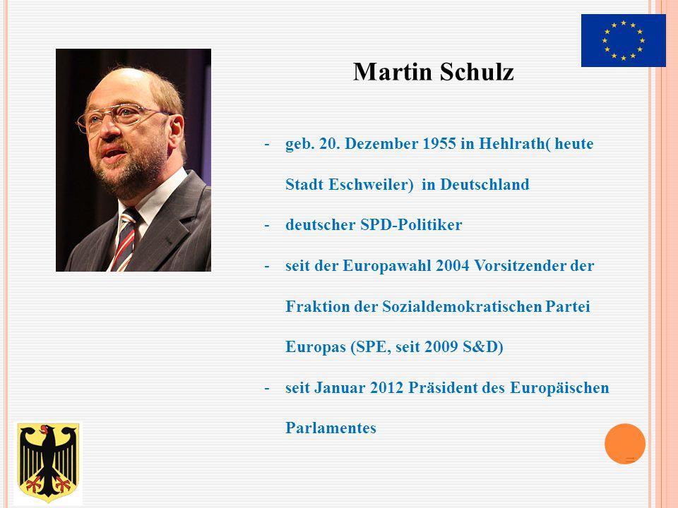 Martin Schulz -geb. 20. Dezember 1955 in Hehlrath( heute Stadt Eschweiler) in Deutschland -deutscher SPD-Politiker -seit der Europawahl 2004 Vorsitzen