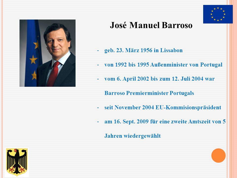 José Manuel Barroso -geb. 23. März 1956 in Lissabon -von 1992 bis 1995 Außenminister von Portugal -vom 6. April 2002 bis zum 12. Juli 2004 war Barroso