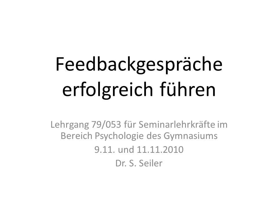 Feedbackgespräche erfolgreich führen Lehrgang 79/053 für Seminarlehrkräfte im Bereich Psychologie des Gymnasiums 9.11. und 11.11.2010 Dr. S. Seiler