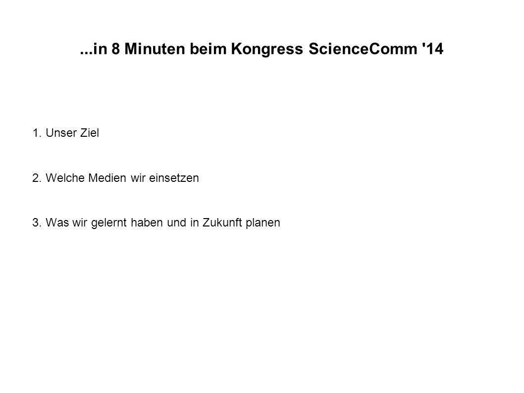 ...in 8 Minuten beim Kongress ScienceComm '14 1. Unser Ziel 2. Welche Medien wir einsetzen 3. Was wir gelernt haben und in Zukunft planen