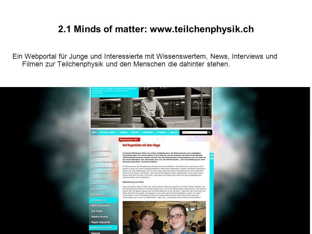 2.1 Minds of matter: www.teilchenphysik.ch Ein Webportal für Junge und Interessierte mit Wissenswertem, News, Interviews und Filmen zur Teilchenphysik und den Menschen die dahinter stehen.