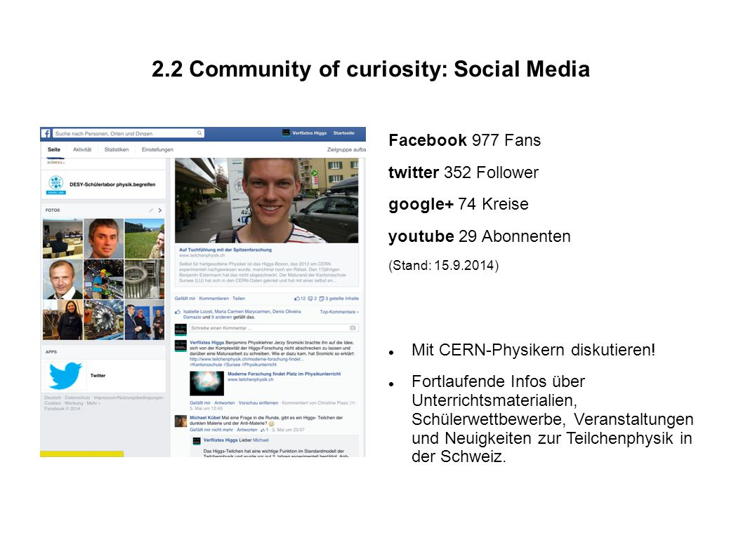 2.2 Community of curiosity: Social Media Facebook 977 Fans twitter 352 Follower google+ 74 Kreise youtube 29 Abonnenten (Stand: 15.9.2014) Mit CERN-Physikern diskutieren.
